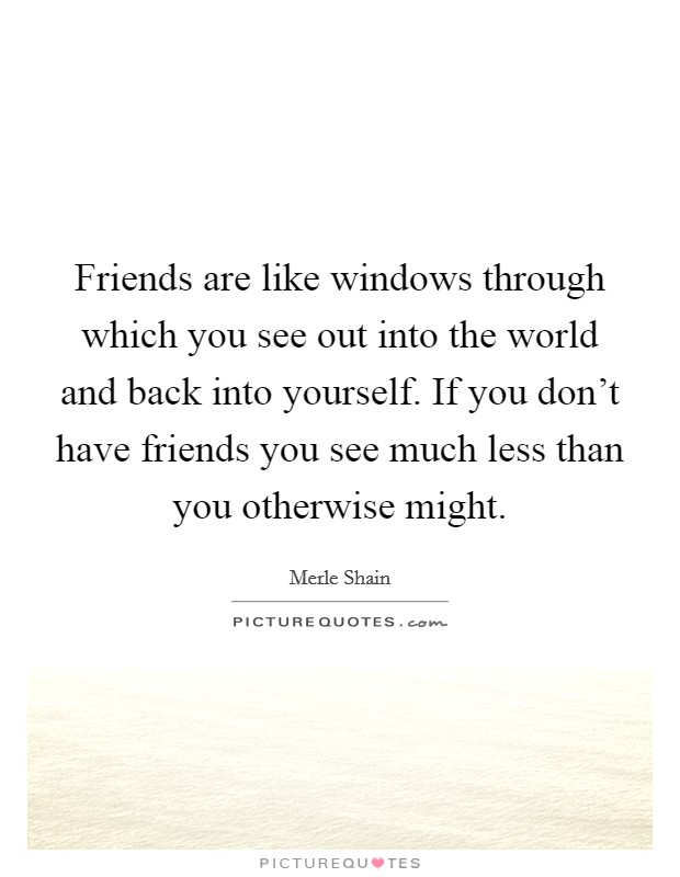 Friends are like windows through which you see out into the world and back into yourself. If you don't have friends you see much less than you otherwise might Picture Quote #1
