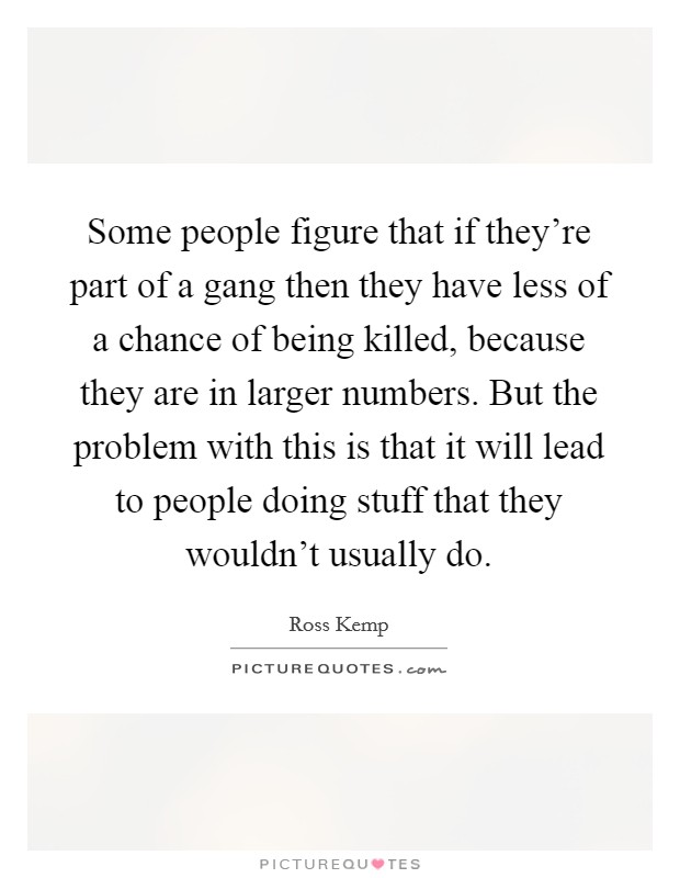 Some people figure that if they're part of a gang then they have less of a chance of being killed, because they are in larger numbers. But the problem with this is that it will lead to people doing stuff that they wouldn't usually do Picture Quote #1
