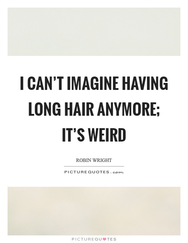 I can't imagine having long hair anymore; it's weird Picture Quote #1