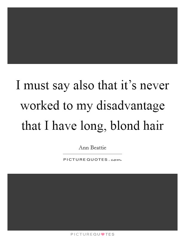 I must say also that it's never worked to my disadvantage that I have long, blond hair Picture Quote #1
