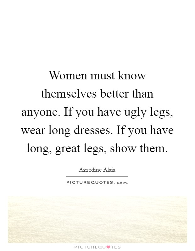 Women must know themselves better than anyone. If you have ugly legs, wear long dresses. If you have long, great legs, show them Picture Quote #1