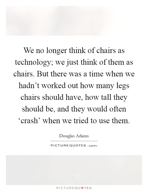 We no longer think of chairs as technology; we just think of them as chairs. But there was a time when we hadn't worked out how many legs chairs should have, how tall they should be, and they would often 'crash' when we tried to use them Picture Quote #1