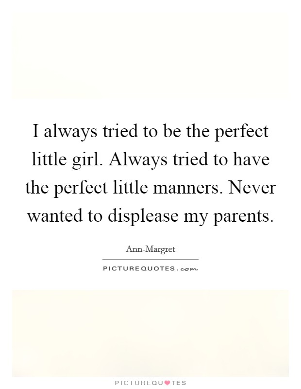 I always tried to be the perfect little girl. Always tried to have the perfect little manners. Never wanted to displease my parents Picture Quote #1