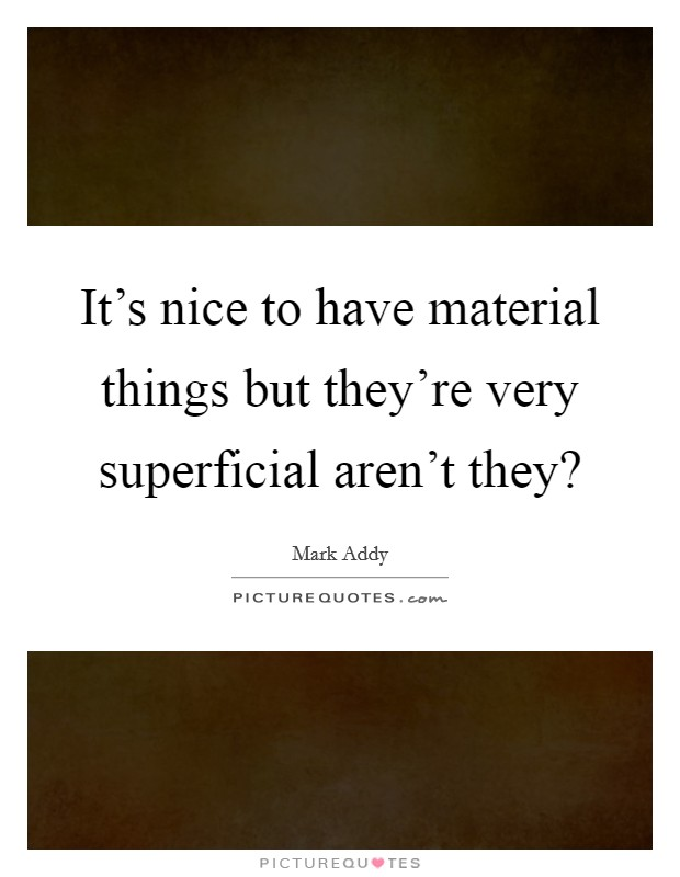 It's nice to have material things but they're very superficial aren't they? Picture Quote #1