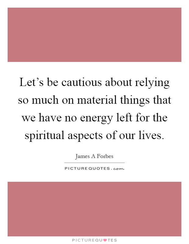 Let's be cautious about relying so much on material things that we have no energy left for the spiritual aspects of our lives Picture Quote #1