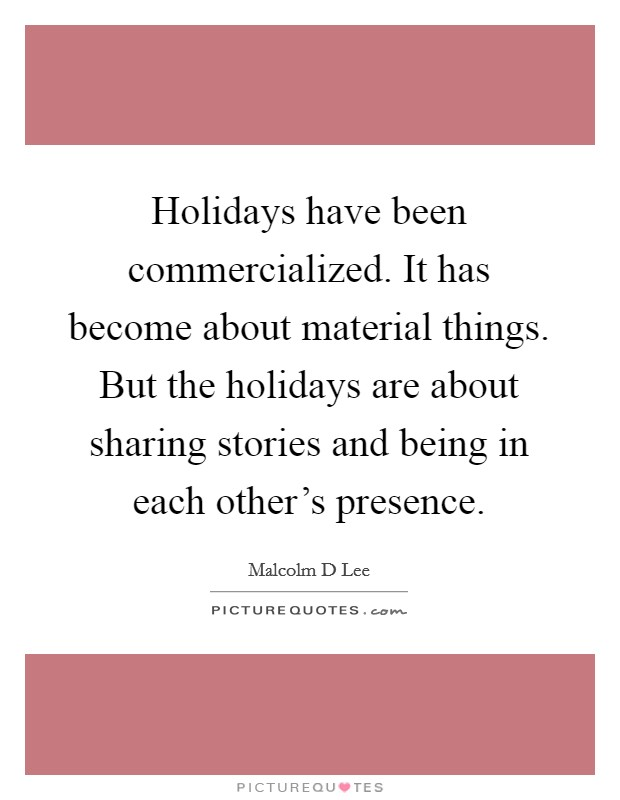 Holidays have been commercialized. It has become about material things. But the holidays are about sharing stories and being in each other's presence Picture Quote #1