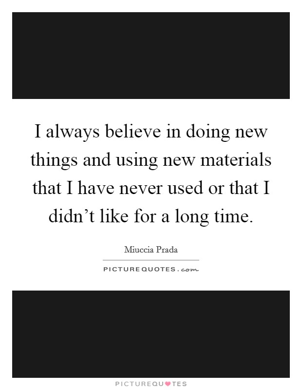I always believe in doing new things and using new materials that I have never used or that I didn't like for a long time Picture Quote #1