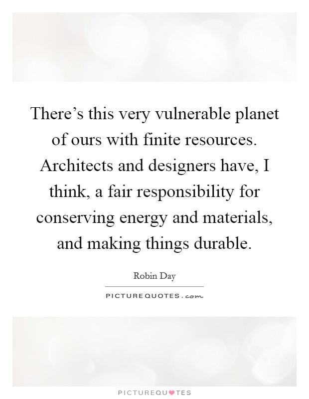 There's this very vulnerable planet of ours with finite resources. Architects and designers have, I think, a fair responsibility for conserving energy and materials, and making things durable Picture Quote #1
