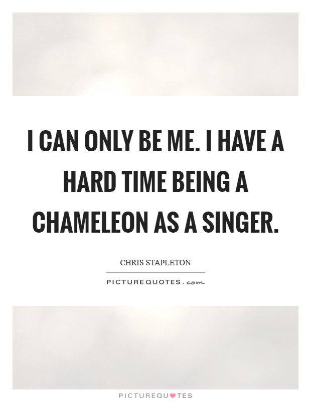 I can only be me. I have a hard time being a chameleon as a singer Picture Quote #1
