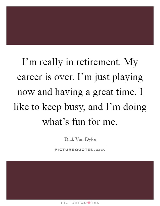 I'm really in retirement. My career is over. I'm just playing now and having a great time. I like to keep busy, and I'm doing what's fun for me Picture Quote #1