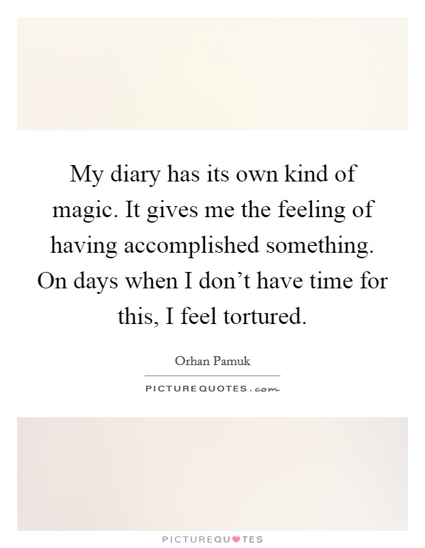 My diary has its own kind of magic. It gives me the feeling of having accomplished something. On days when I don't have time for this, I feel tortured Picture Quote #1