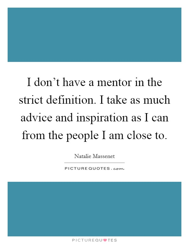 I don't have a mentor in the strict definition. I take as much advice and inspiration as I can from the people I am close to Picture Quote #1