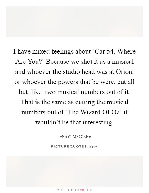 I have mixed feelings about 'Car 54, Where Are You?' Because we shot it as a musical and whoever the studio head was at Orion, or whoever the powers that be were, cut all but, like, two musical numbers out of it. That is the same as cutting the musical numbers out of 'The Wizard Of Oz' it wouldn't be that interesting Picture Quote #1