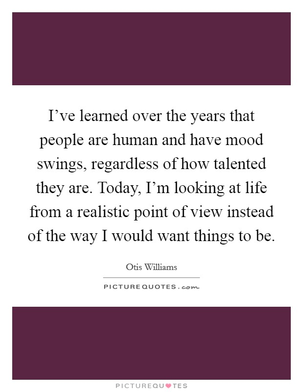I've learned over the years that people are human and have mood swings, regardless of how talented they are. Today, I'm looking at life from a realistic point of view instead of the way I would want things to be Picture Quote #1
