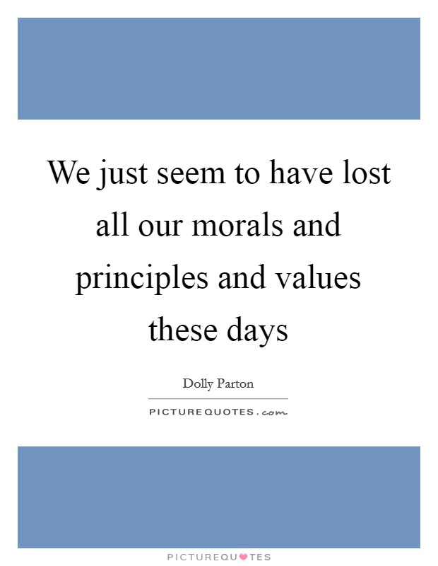 We just seem to have lost all our morals and principles and values these days Picture Quote #1