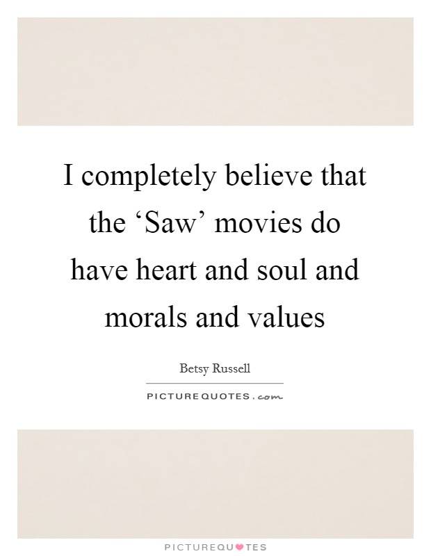 I completely believe that the 'Saw' movies do have heart and soul and morals and values Picture Quote #1