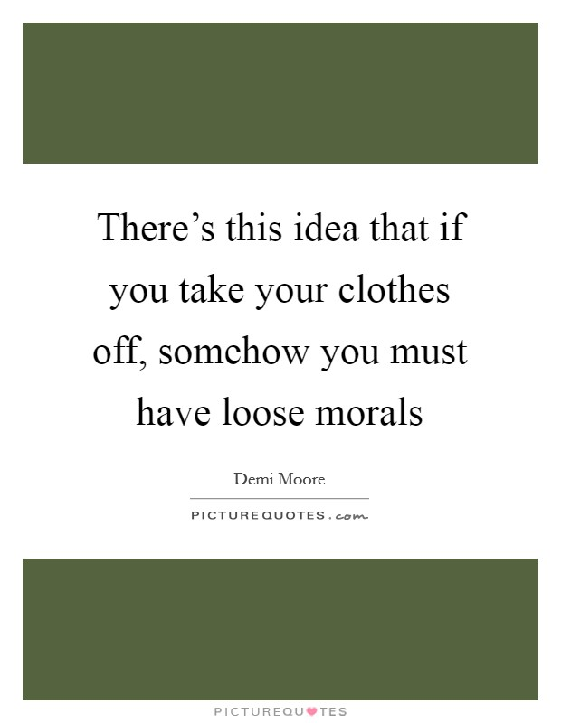 There's this idea that if you take your clothes off, somehow you must have loose morals Picture Quote #1