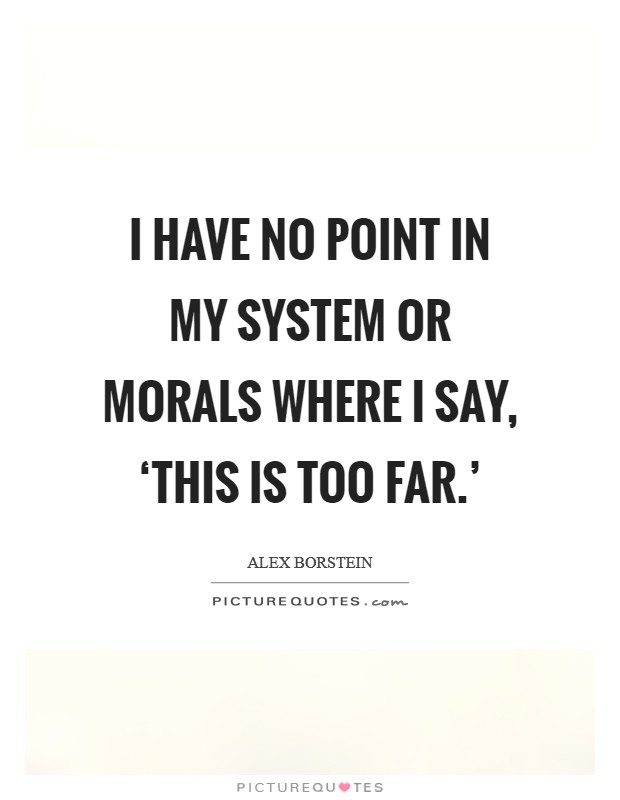 I have no point in my system or morals where I say, 'This is too far.' Picture Quote #1
