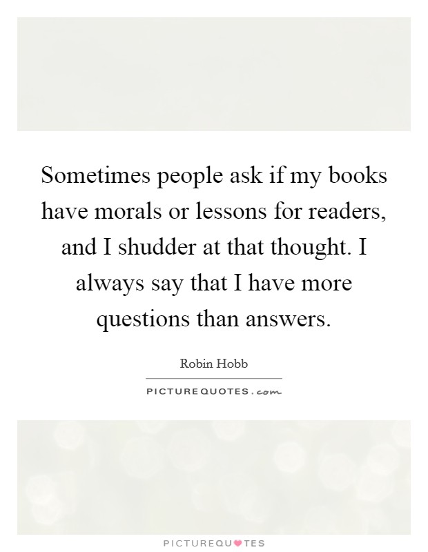 Sometimes people ask if my books have morals or lessons for readers, and I shudder at that thought. I always say that I have more questions than answers Picture Quote #1