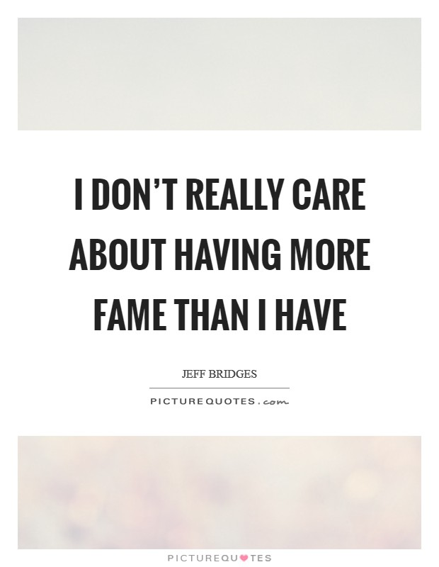 I don't really care about having more fame than I have Picture Quote #1