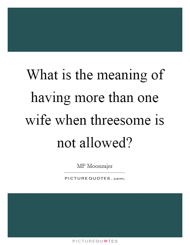 What is the meaning of having more than one wife when threesome is not allowed? Picture Quote #1