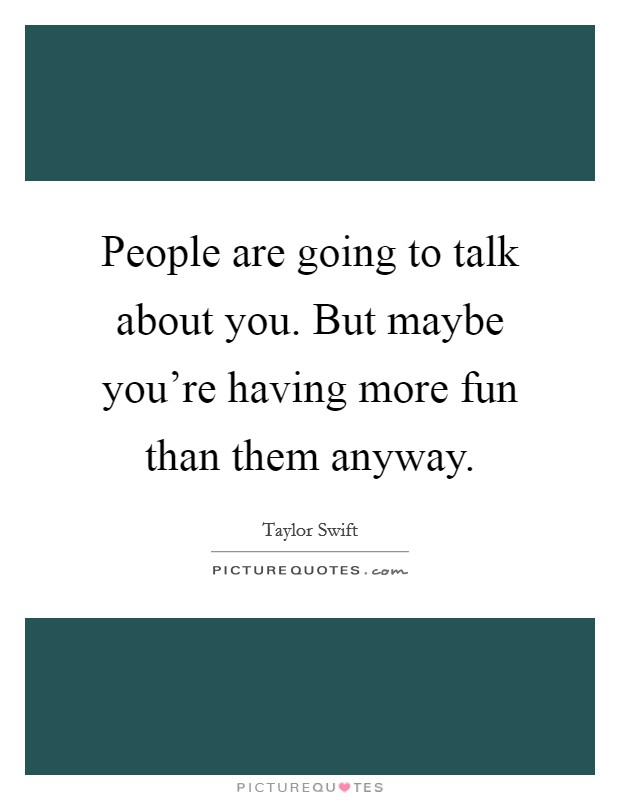 People are going to talk about you. But maybe you're having more fun than them anyway Picture Quote #1