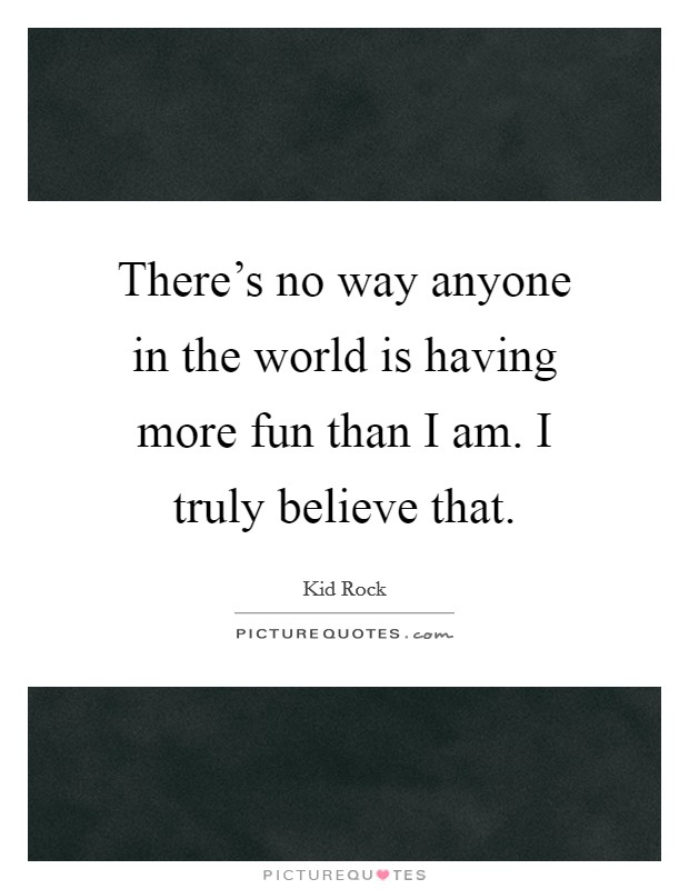 There's no way anyone in the world is having more fun than I am. I truly believe that Picture Quote #1