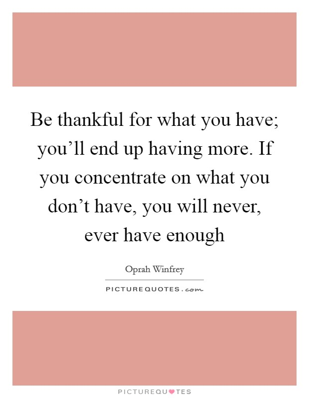 Be thankful for what you have; you'll end up having more. If you concentrate on what you don't have, you will never, ever have enough Picture Quote #1