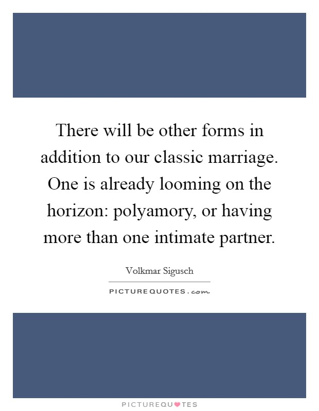 There will be other forms in addition to our classic marriage. One is already looming on the horizon: polyamory, or having more than one intimate partner Picture Quote #1
