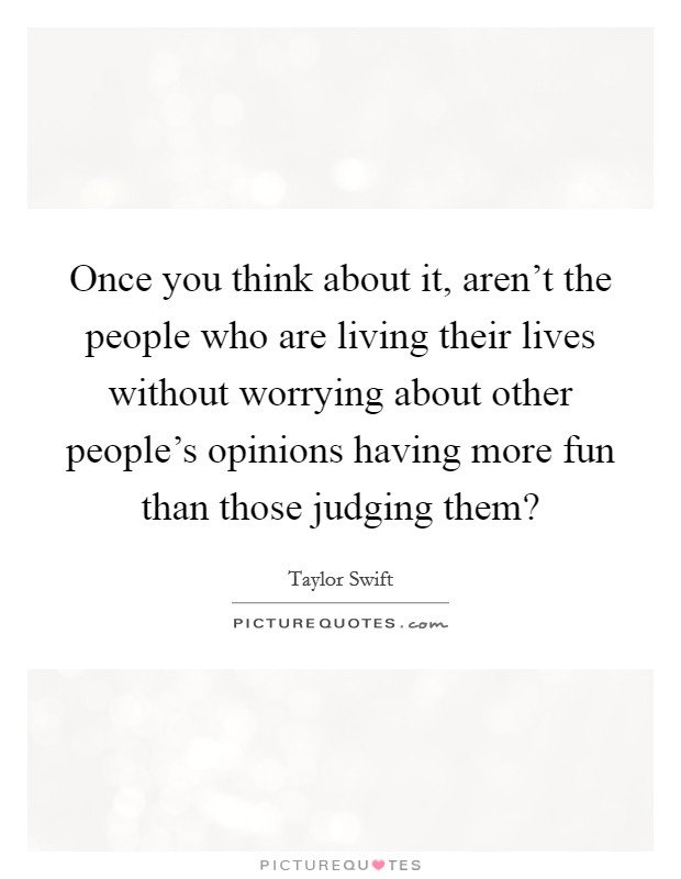 Once you think about it, aren't the people who are living their lives without worrying about other people's opinions having more fun than those judging them? Picture Quote #1