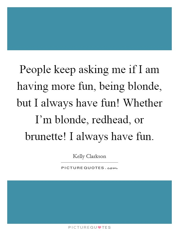 People keep asking me if I am having more fun, being blonde, but I always have fun! Whether I'm blonde, redhead, or brunette! I always have fun Picture Quote #1