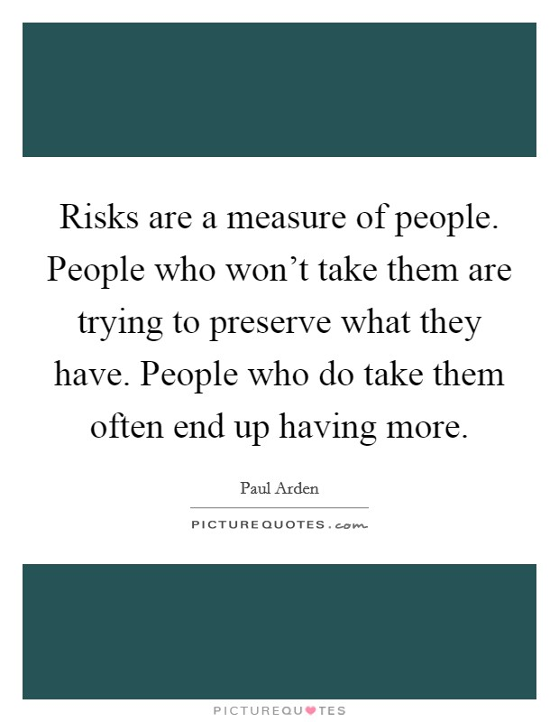 Risks are a measure of people. People who won't take them are trying to preserve what they have. People who do take them often end up having more Picture Quote #1