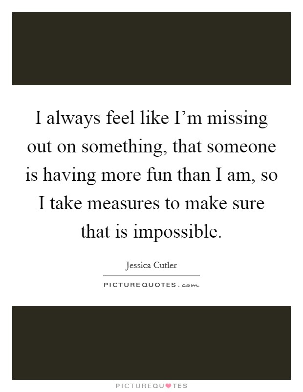 I always feel like I'm missing out on something, that someone is having more fun than I am, so I take measures to make sure that is impossible Picture Quote #1