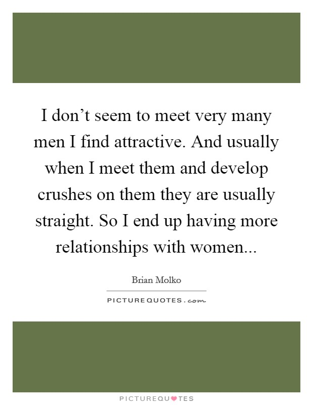 I don't seem to meet very many men I find attractive. And usually when I meet them and develop crushes on them they are usually straight. So I end up having more relationships with women Picture Quote #1