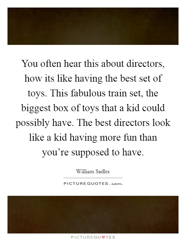 You often hear this about directors, how its like having the best set of toys. This fabulous train set, the biggest box of toys that a kid could possibly have. The best directors look like a kid having more fun than you're supposed to have Picture Quote #1