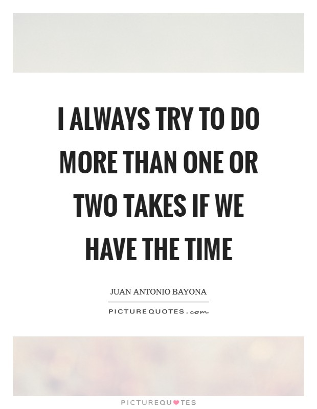 I always try to do more than one or two takes if we have the time Picture Quote #1