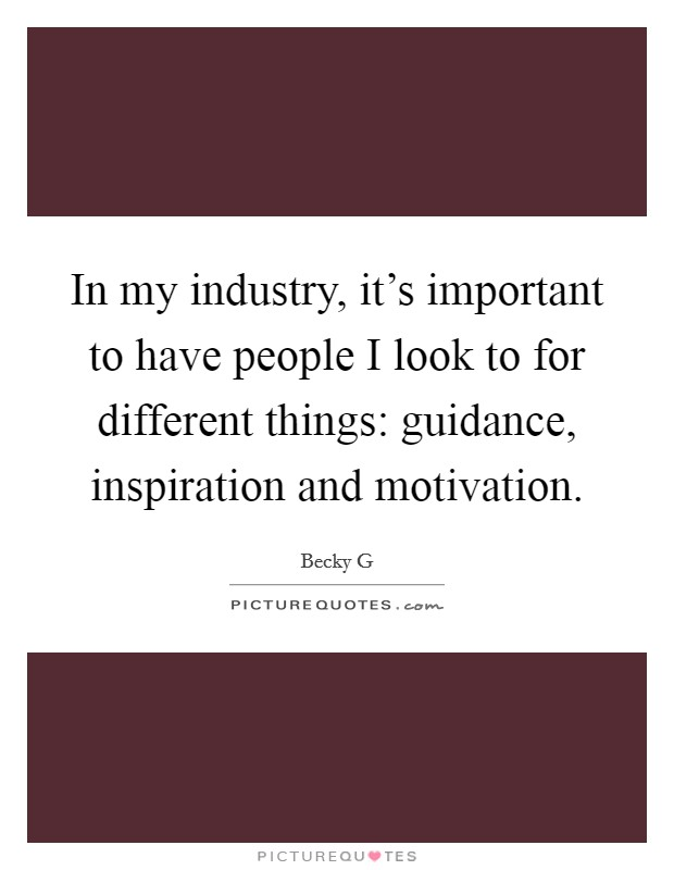 In my industry, it's important to have people I look to for different things: guidance, inspiration and motivation Picture Quote #1