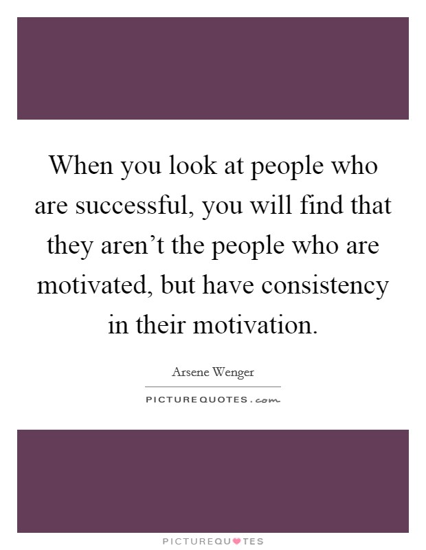 When you look at people who are successful, you will find that they aren't the people who are motivated, but have consistency in their motivation Picture Quote #1