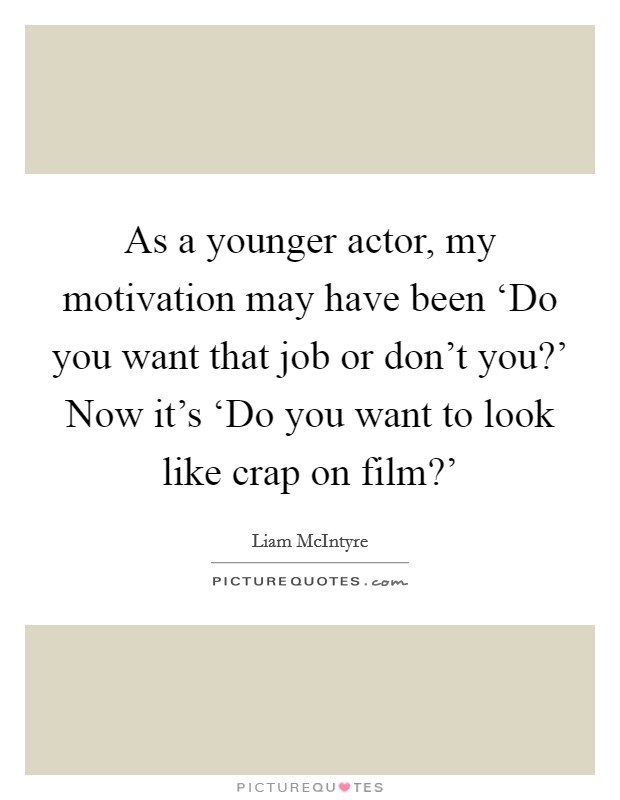 As a younger actor, my motivation may have been 'Do you want that job or don't you?' Now it's 'Do you want to look like crap on film?' Picture Quote #1