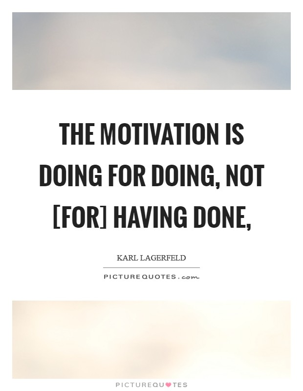The motivation is doing for doing, not [for] having done, Picture Quote #1