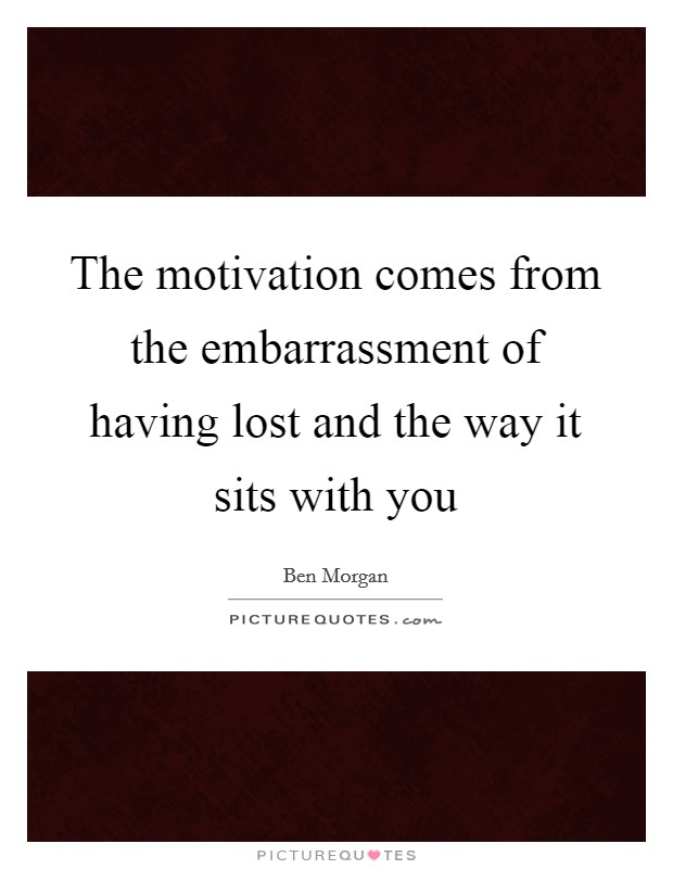 The motivation comes from the embarrassment of having lost and the way it sits with you Picture Quote #1