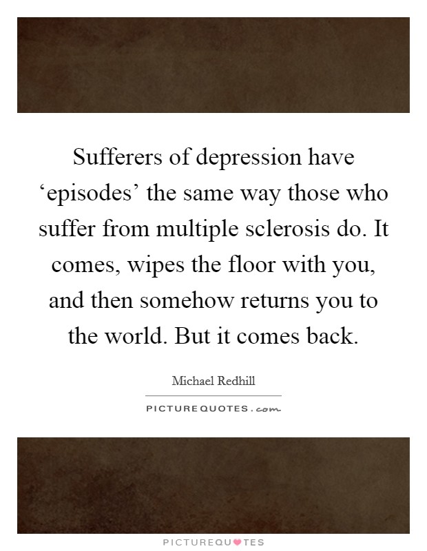Sufferers of depression have 'episodes' the same way those who suffer from multiple sclerosis do. It comes, wipes the floor with you, and then somehow returns you to the world. But it comes back Picture Quote #1