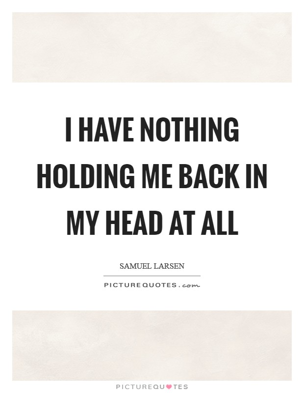 I have nothing holding me back in my head at all Picture Quote #1