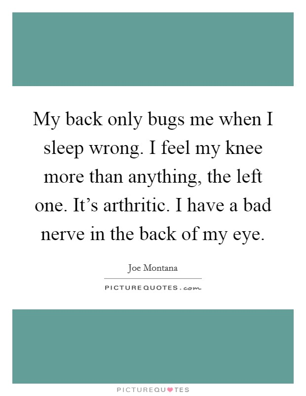 My back only bugs me when I sleep wrong. I feel my knee more than anything, the left one. It's arthritic. I have a bad nerve in the back of my eye Picture Quote #1