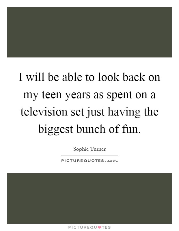 I will be able to look back on my teen years as spent on a television set just having the biggest bunch of fun. Picture Quote #1