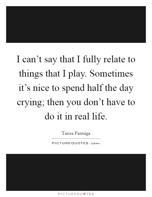 I can't say that I fully relate to things that I play. Sometimes it's nice to spend half the day crying; then you don't have to do it in real life Picture Quote #1