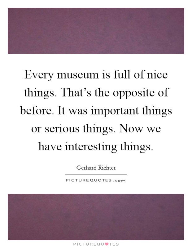 Every museum is full of nice things. That's the opposite of before. It was important things or serious things. Now we have interesting things Picture Quote #1