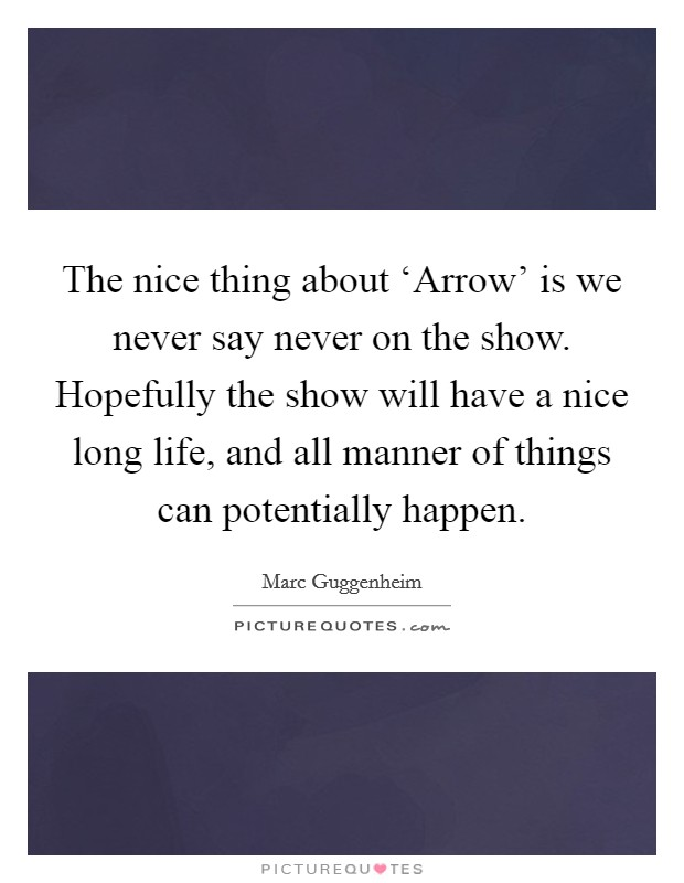 The nice thing about 'Arrow' is we never say never on the show. Hopefully the show will have a nice long life, and all manner of things can potentially happen Picture Quote #1