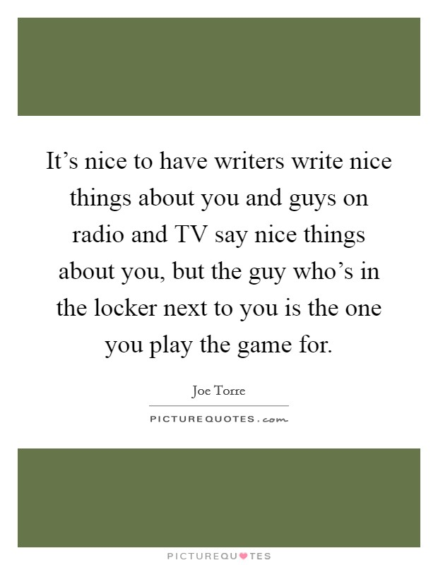 It's nice to have writers write nice things about you and guys on radio and TV say nice things about you, but the guy who's in the locker next to you is the one you play the game for Picture Quote #1