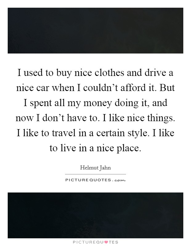 I used to buy nice clothes and drive a nice car when I couldn't afford it. But I spent all my money doing it, and now I don't have to. I like nice things. I like to travel in a certain style. I like to live in a nice place Picture Quote #1